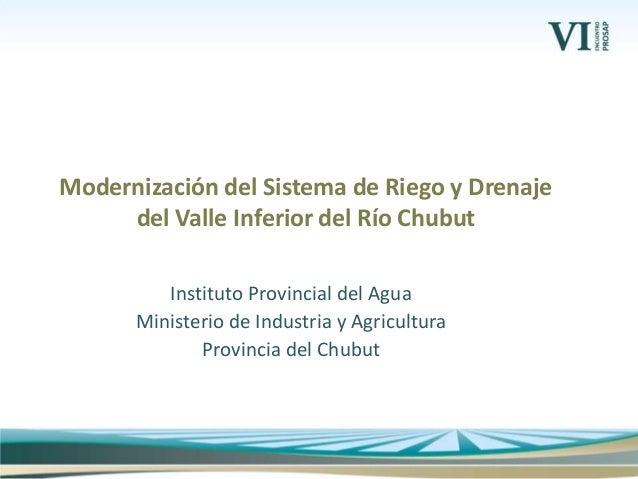 Instituto Provincial del Agua Ministerio de Industria y Agricultura Provincia del Chubut Modernización del Sistema de Rieg...