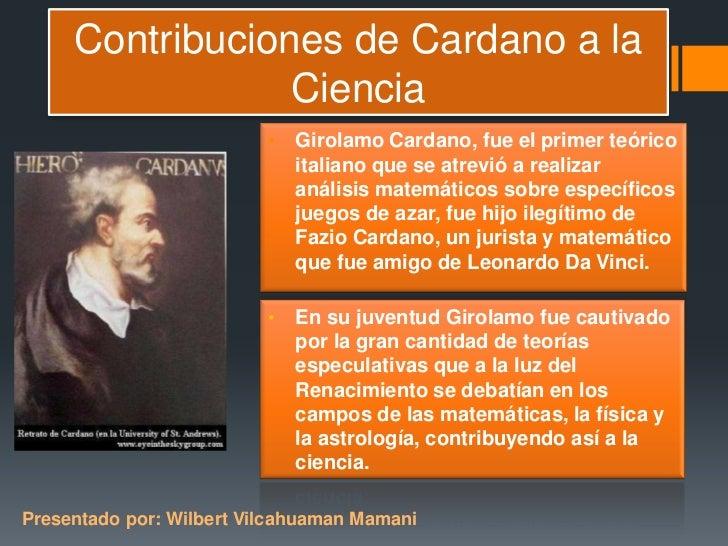 Contribuciones de Cardano a la                 Ciencia                          • Girolamo Cardano, fue el primer teórico ...
