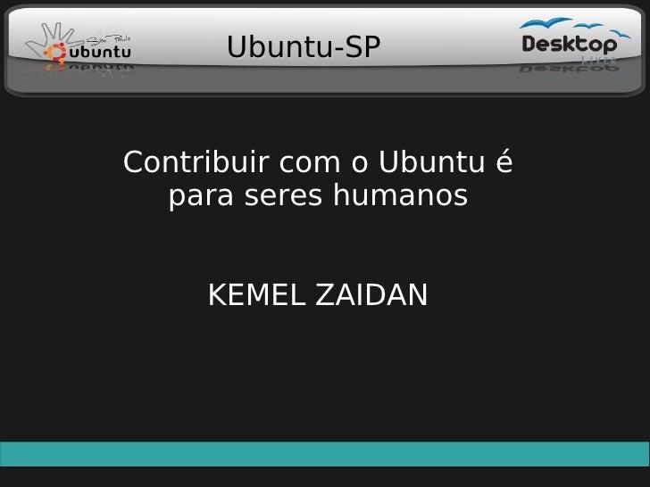 Ubuntu-SP   Contribuir com o Ubuntu é   para seres humanos        KEMEL ZAIDAN