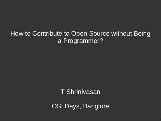 How to Contribute to Open Source without Being                a Programmer?                T Shrinivasan             OSI D...
