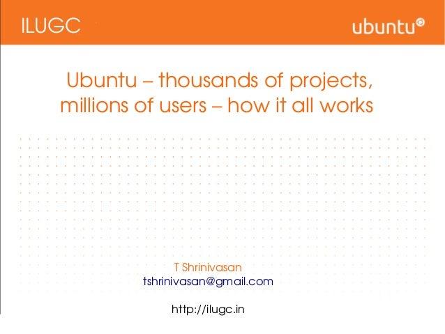 ILUGC Ubuntu–thousandsofprojects, millionsofusers–howitallworks TShrinivasan tshrinivasan@gmail.com http://i...