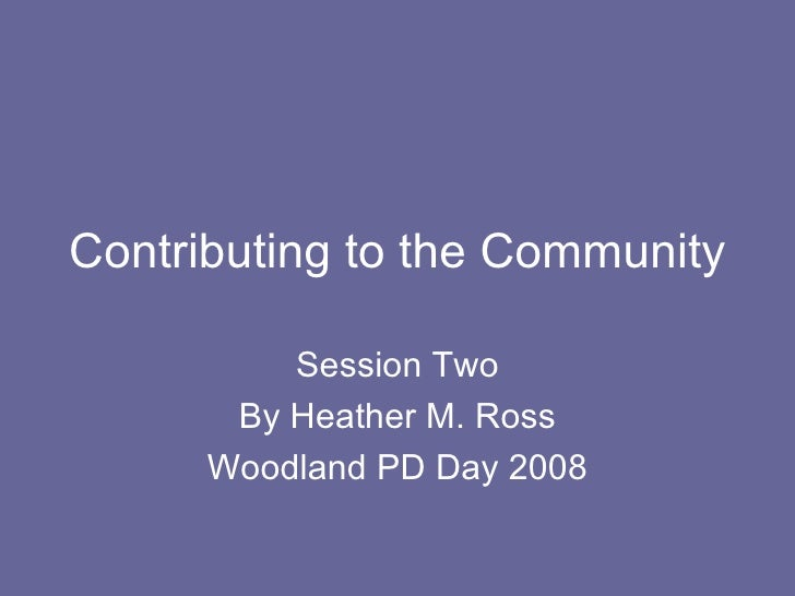 Contributing to the Community Session Two By Heather M. Ross Woodland PD Day 2008