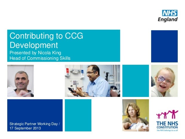 Contributing to CCG Development Presented by Nicola King Head of Commissioning Skills Strategic Partner Working Day / 17 S...