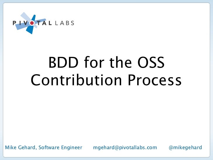BDD for the OSS         Contribution ProcessMike Gehard, Software Engineer   mgehard@pivotallabs.com   @mikegehard