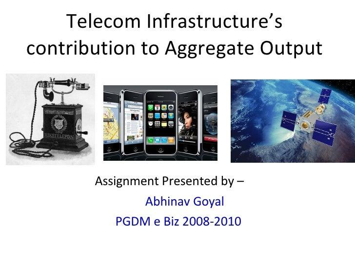 Telecom Infrastructure's contribution to Aggregate Output <ul><li>Assignment Presented by – </li></ul><ul><li>Abhinav Goya...