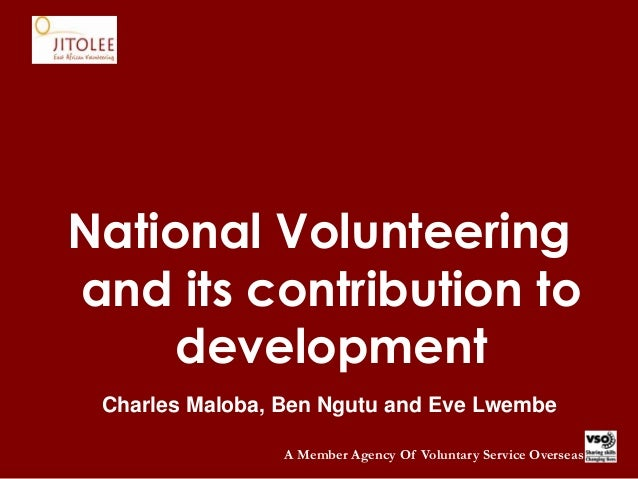 A Member Agency Of Voluntary Service Overseas National Volunteering and its contribution to development Charles Maloba, Be...