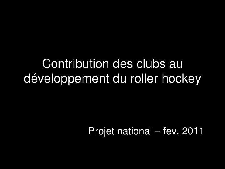 Contribution des clubs au développement du roller hockey<br />Projet national – fev. 2011<br />
