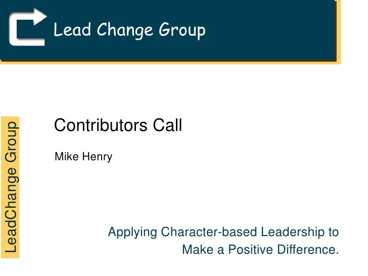 Lead Change Group<br />Contributors Call<br />Mike Henry<br />LeadChange Group<br />Applying Character-based Leadership to...