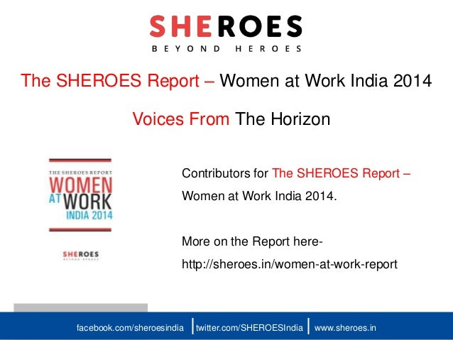 The SHEROES Report – Women at Work India 2014 Voices From The Horizon facebook.com/sheroesindia twitter.com/SHEROESIndia w...