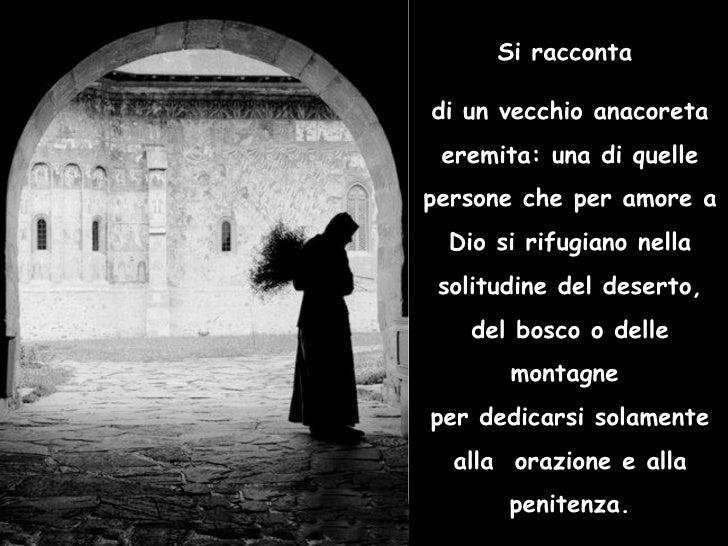Si racconta  di un vecchio anacoreta eremita: una di quelle persone che per amore a Dio si rifugiano nella solitudine del ...