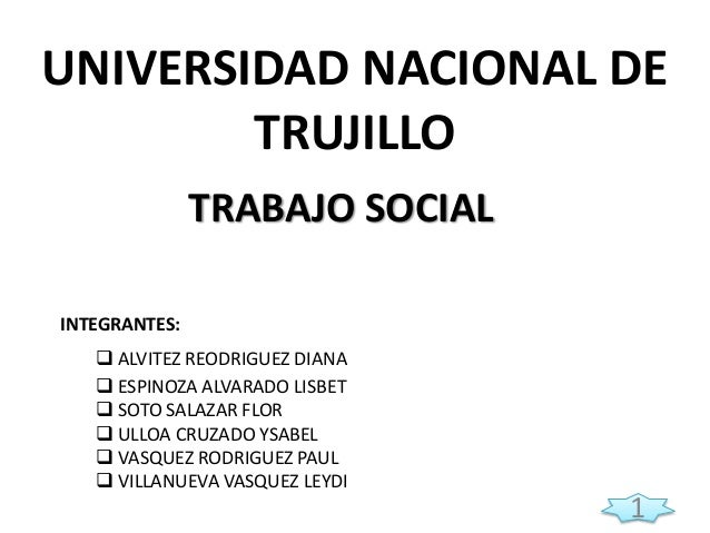 UNIVERSIDAD NACIONAL DE TRUJILLO TRABAJO SOCIAL INTEGRANTES:  ALVITEZ REODRIGUEZ DIANA  ESPINOZA ALVARADO LISBET  SOTO ...