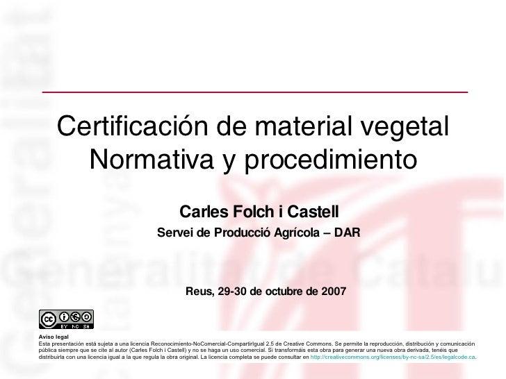 Certificación de material vegetal Normativa y procedimiento Carles Folch i Castell Servei de Producció Agrícola – DAR Reus...