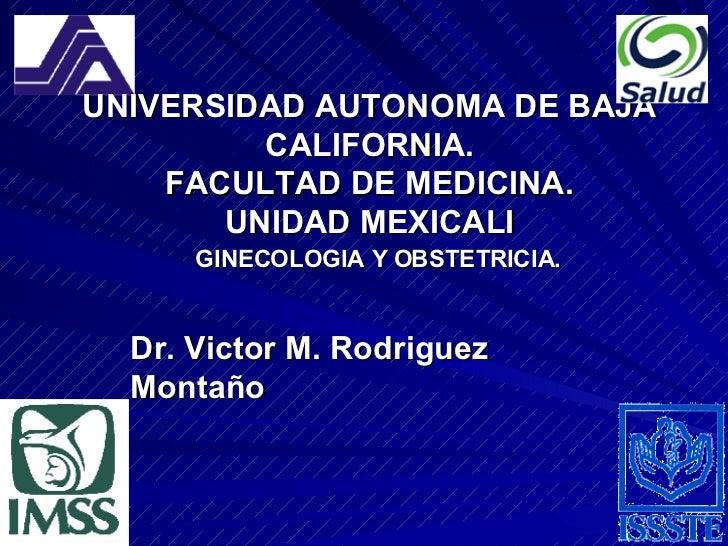 UNIVERSIDAD AUTONOMA DE BAJA CALIFORNIA. FACULTAD DE MEDICINA. UNIDAD MEXICALI GINECOLOGIA Y OBSTETRICIA. Dr. Victor M. Ro...