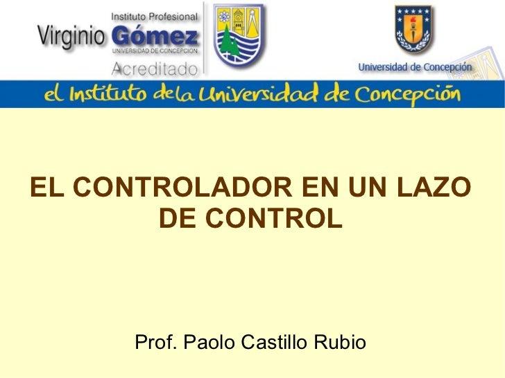 EL CONTROLADOR EN UN LAZO DE CONTROL Prof. Paolo Castillo Rubio