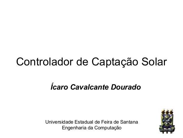 Controlador de Captação Solar Ícaro Cavalcante Dourado Universidade Estadual de Feira de Santana Engenharia da Computação