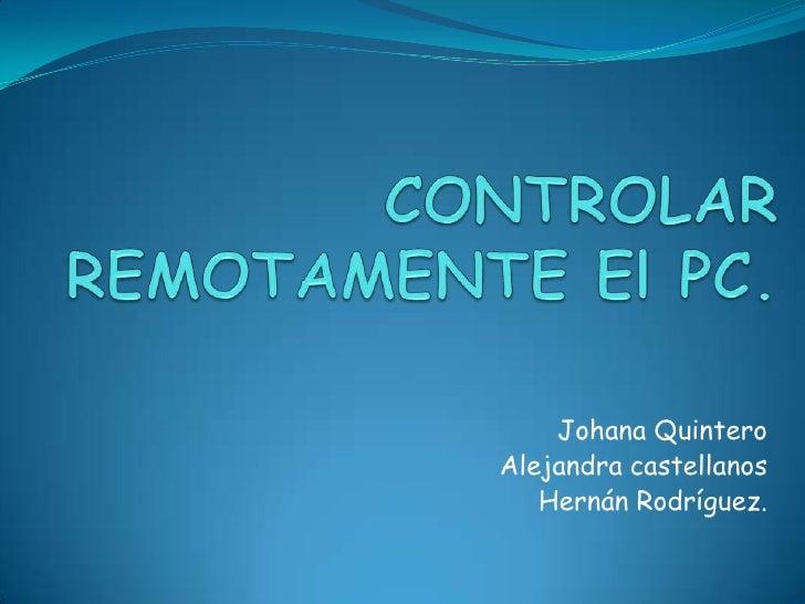 CONTROLAR REMOTAMENTE El PC.<br />Johana Quintero<br />Alejandra castellanos<br />Hernán Rodríguez. <br />