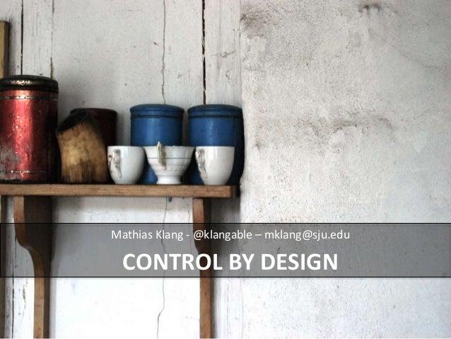 Mathias Klang - @klangable – mklang@sju.edu  CONTROL BY DESIGN