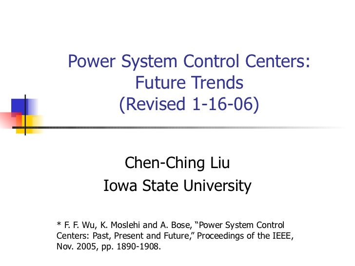 Power System Control Centers: Future Trends (Revised 1-16-06) Chen-Ching Liu Iowa State University * F. F. Wu, K. Moslehi ...
