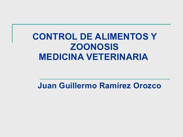 CONTROL DE ALIMENTOS Y ZOONOSIS MEDICINA VETERINARIA  Juan Guillermo Ramírez Orozco