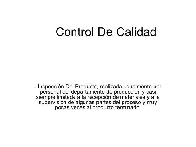 Control De Calidad. Inspección Del Producto, realizada usualmente por   personal del departamento de producción y casi sie...