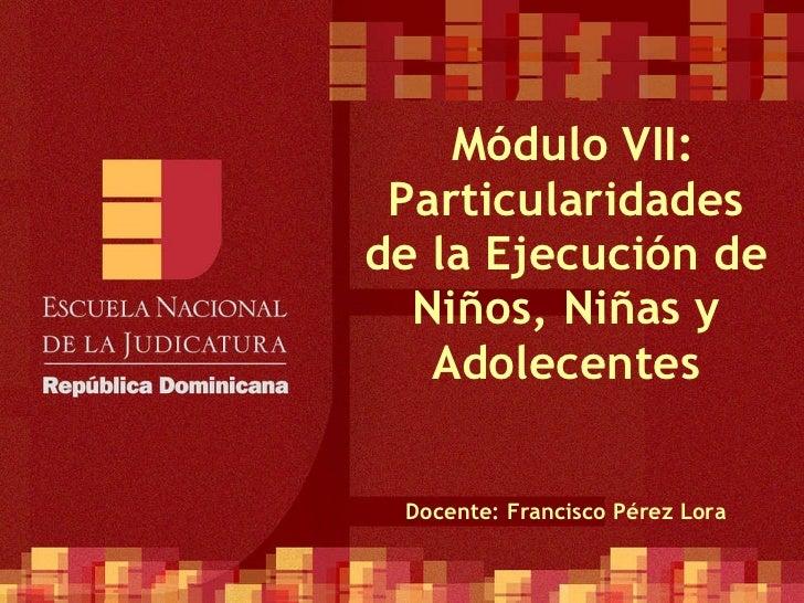 Módulo VII: Particularidades de la Ejecución de Niños, Niñas y Adolecentes Docente: Francisco Pérez Lora