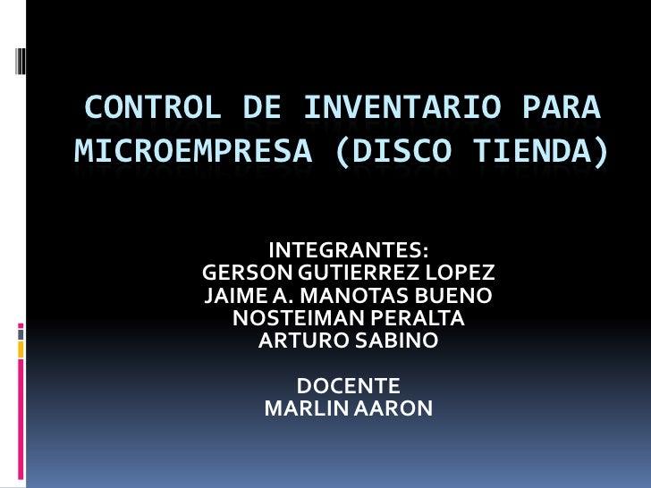 CONTROL DE INVENTARIO PARA MICROEMPRESA (DISCO TIENDA)             INTEGRANTES:       GERSON GUTIERREZ LOPEZ       JAIME A...