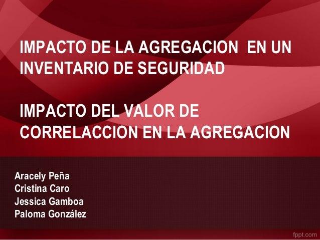 IMPACTO DE LA AGREGACION EN UN  INVENTARIO DE SEGURIDAD  IMPACTO DEL VALOR DE  CORRELACCION EN LA AGREGACION  Aracely Peña...