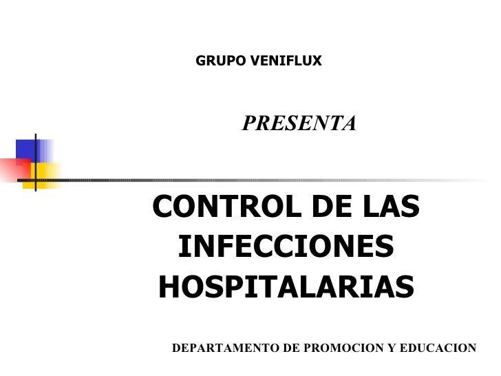 CONTROL DE LAS INFECCIONES HOSPITALARIAS GRUPO VENIFLUX PRESENTA DEPARTAMENTO DE PROMOCION Y EDUCACION