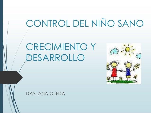 CONTROL DEL NIÑO SANO CRECIMIENTO Y DESARROLLO DRA. ANA OJEDA