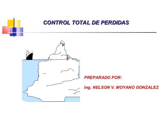 CONTROL TOTAL DE PERDIDASCONTROL TOTAL DE PERDIDAS PREPARADO POR: Ing. NELSON V. MOYANO GONZALEZ
