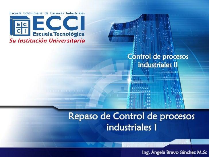Control de procesos               industriales IIRepaso de Control de procesos        industriales I                 Ing. ...