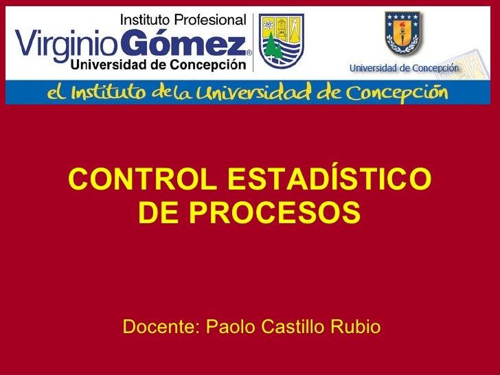 CONTROL ESTADÍSTICO DE PROCESOS Docente: Paolo Castillo Rubio