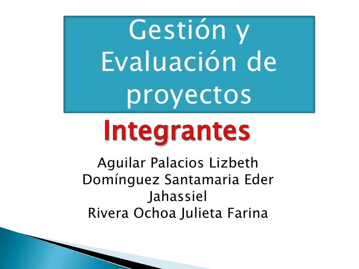 Gestión y Evaluación de proyectos<br />Integrantes<br />Aguilar Palacios Lizbeth<br />Domínguez Santamaria Eder Jahassiel ...