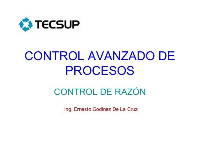 CONTROL AVANZADO DE PROCESOS CONTROL DE RAZÓN Ing. Ernesto Godinez De La Cruz