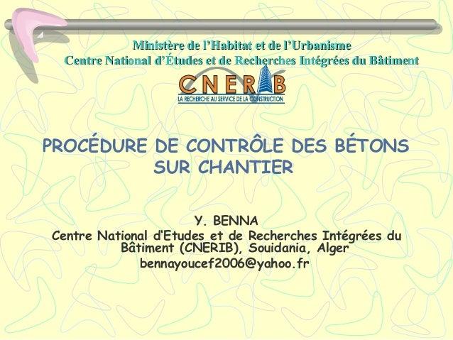 PROCÉDURE DE CONTRÔLE DES BÉTONS SUR CHANTIER Y. BENNA Centre National d'Etudes et de Recherches Intégrées du Bâtiment (CN...