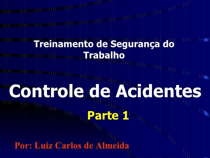 Treinamento de Segurança do Trabalho Controle de Acidentes Parte 1 Por: Luiz Carlos de Almeida