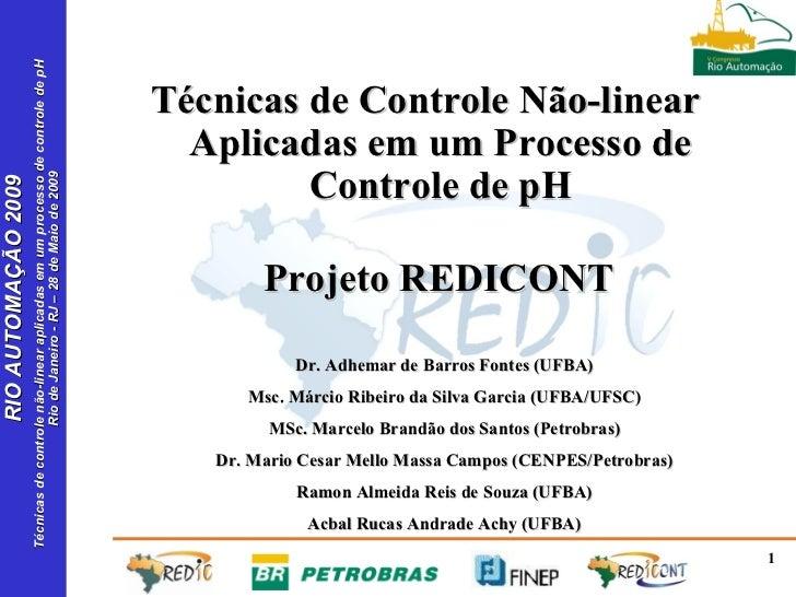 Técnicas de Controle Não-linear Aplicadas em um Processo de Controle de pH Dr. Adhemar de Barros Fontes (UFBA) Msc. Márcio...