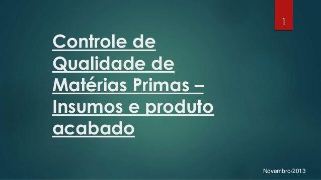 Controle de Qualidade de Matérias Primas – Insumos e produto acabado Novembro/2013 1