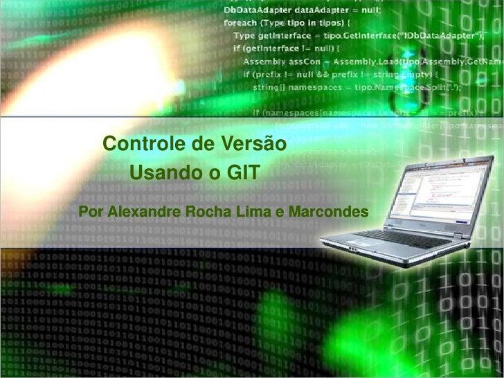 Controle de Versão    Usando o GITPor Alexandre Rocha Lima e Marcondes