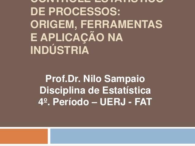 CONTROLE ESTATÍSTICO DE PROCESSOS: ORIGEM, FERRAMENTAS E APLICAÇÃO NA INDÚSTRIA Prof.Dr. Nilo Sampaio Disciplina de Estatí...