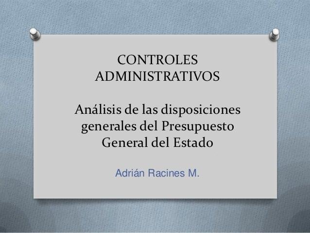 CONTROLES   ADMINISTRATIVOSAnálisis de las disposiciones generales del Presupuesto    General del Estado       Adrián Raci...