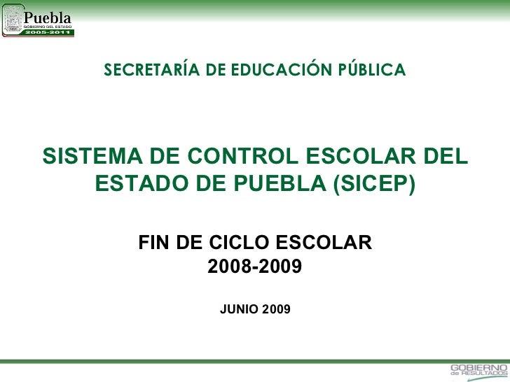 SISTEMA DE CONTROL ESCOLAR DEL ESTADO DE PUEBLA (SICEP) FIN DE CICLO ESCOLAR 2008-2009 JUNIO 2009 SECRETARÍA DE EDUCACIÓN ...