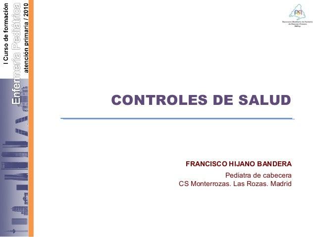 CONTROLES DE SALUD FRANCISCO HIJANO BANDERA Pediatra de cabecera CS Monterrozas. Las Rozas. Madrid