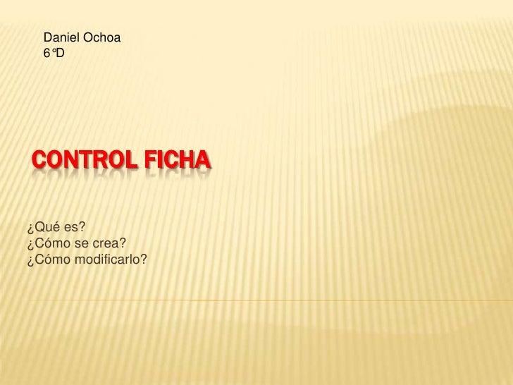 Control Ficha<br />¿Qué es?<br />¿Cómo se crea?<br />¿Cómo modificarlo?<br />Daniel Ochoa <br />6°D<br />