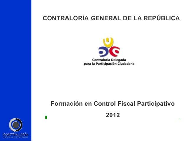 CONTRALORÍA GENERAL DE LA REPÚBLICA  Formación en Control Fiscal Participativo                    2012