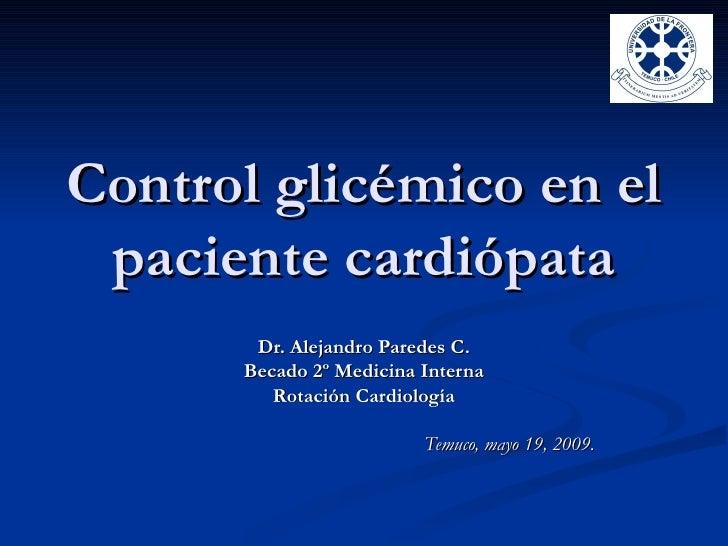 Control glicémico en el  paciente cardiópata        Dr. Alejandro Paredes C.       Becado 2º Medicina Interna          Rot...