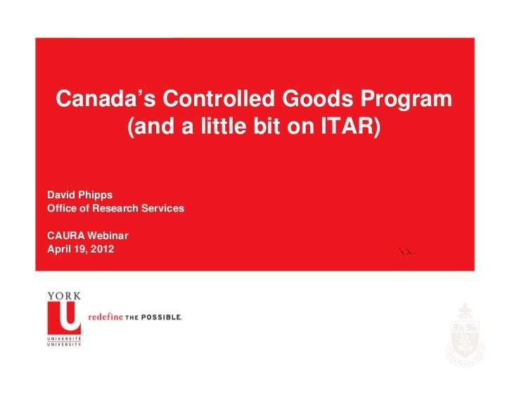 Canada's Controlled Goods Program      (and a little bit on ITAR)David PhippsOffice of Research ServicesCAURA WebinarApril...