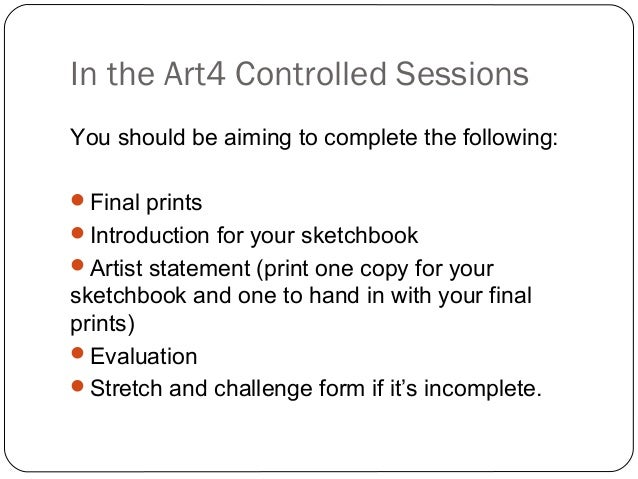 In the Art4 Controlled Sessions You should be aiming to complete the following: Final prints Introduction for your sketc...