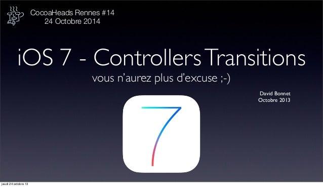 CocoaHeads Rennes #14 24 Octobre 2014  iOS 7 - Controllers Transitions vous n'aurez plus d'excuse ;-) David Bonnet Octobre...