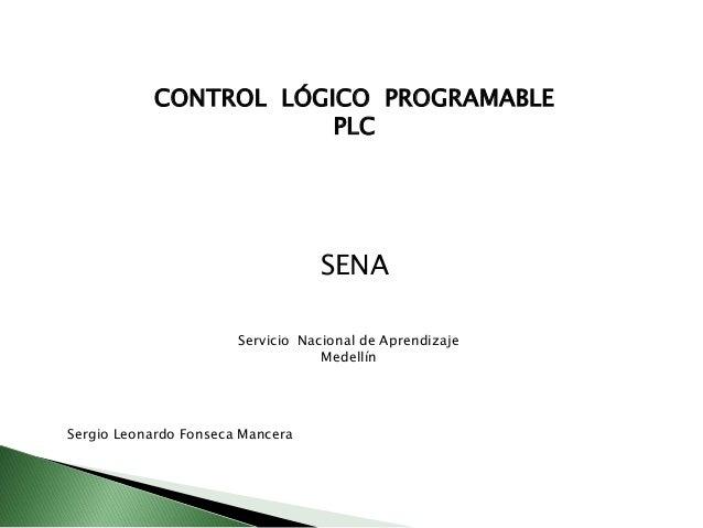 CONTROL LÓGICO PROGRAMABLE PLC  SENA Servicio Nacional de Aprendizaje Medellín  Sergio Leonardo Fonseca Mancera